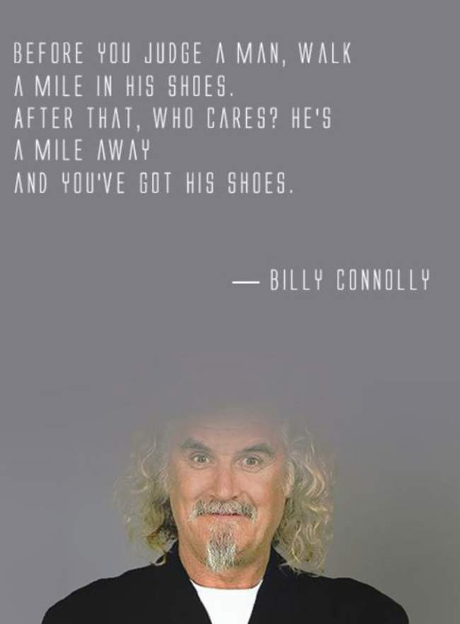 Before you judge a man, walk a mile in his shoes