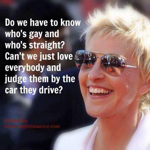 Ellen Degeneres - Do we have to know who's gay and who's straight? Can't we just love everybody and judge them by the car they drive ?