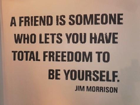 A friend is someone who lets you have total freedom to be yourself.