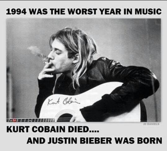 1994 was the worst year in music Kurt Cobain died and Justin Bieber was born