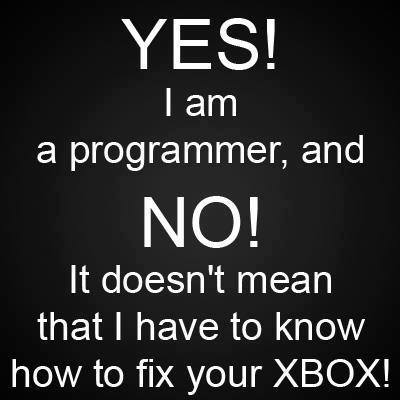 YES! I am a programmer, and NO! it doesn't mean that i have to know how to fix your XBOX