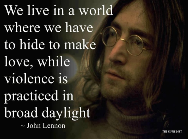 John Lennon We live in a world where we have to hide to make love, while violence is practiced in broad daylight.