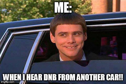 Me: When I hear DNB from another car !
