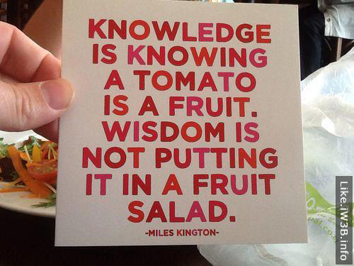Knowledge is knowing a tomato is a fruit. Wisdom is not putting it in a fruit salad. Miles Kington
