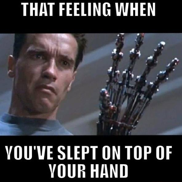 That feeling when you've slept on top of your hand - The Terminator