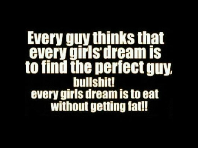 Every guy thinks that every girls' dream is to find the perfect guy, bullshit! every girls dream is to eat without getting fat!!