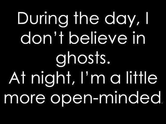 During the day, I don't believe in ghosts. At night, I'm a little more open minded.