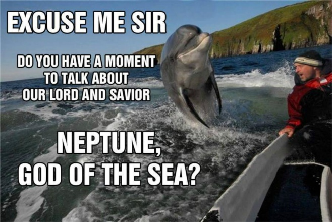 Dolphin - Excuse me sir do you haw a moment to talk about our lord and saviour Neptun, god of the sea