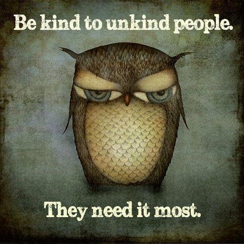 Be kind to unkind people - they need it the most