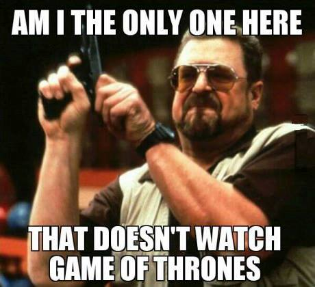 Am I the only one here that doesn't watch Game Of Thrones