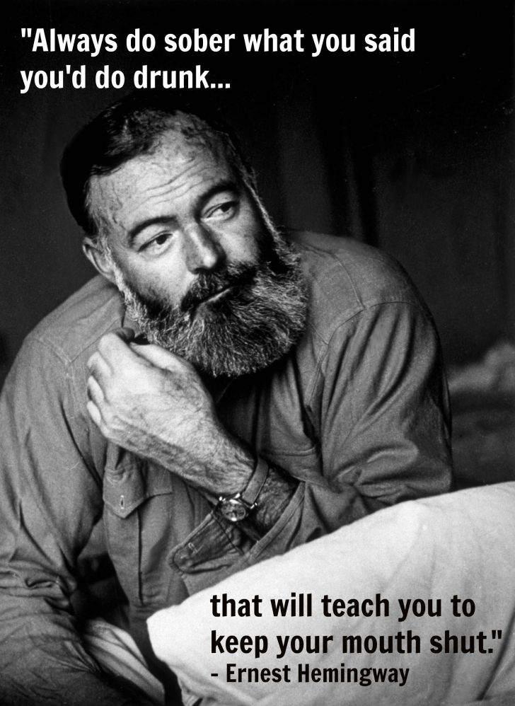 Ernest Hemingway - Always do sober what you said you'd do drunk...