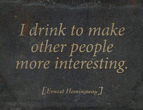 Ernest Hemingway - I drink to make other people more interesting.