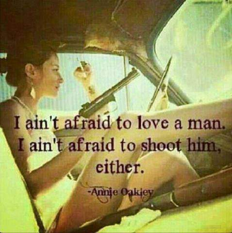I ain't afraid to love a man. I ain't afraid to shoot him either.