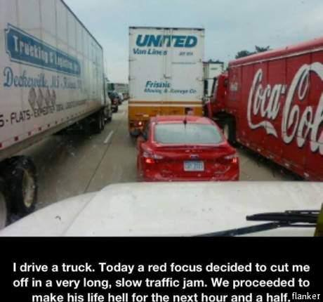 I drive a truck. Today a red focus decided to cut me off in a very long, slow traffic yam