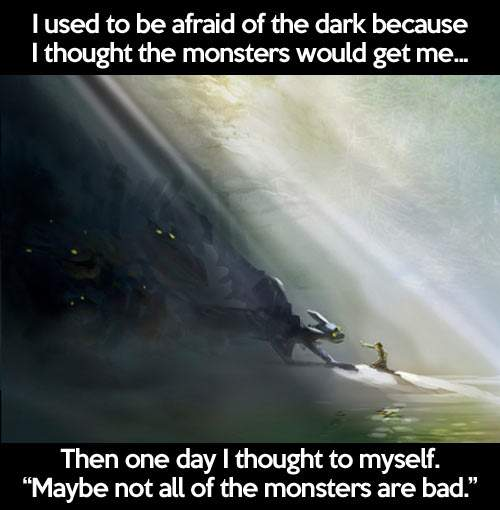 I used to be afraid of dark because I thought the monsters would get me