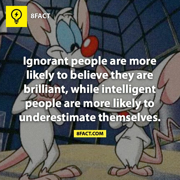 Ignorant people are more likely to belive they are briliant, while inteligent people are more likely to underestimate themselves