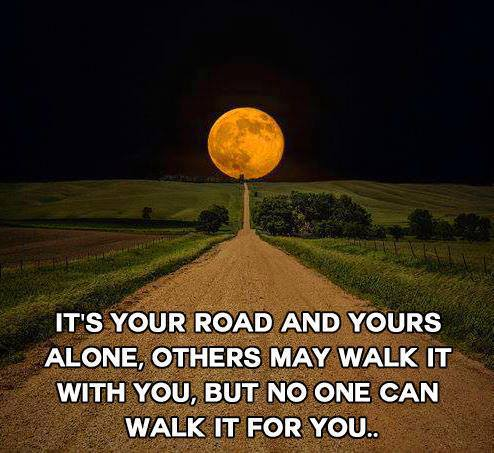 It's your road and yours alone, others my walk it with you, but no one can walk it for you.