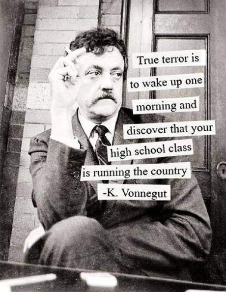 K. Vonnegut - True terror is to wake up one morning and discover that your high school class is running the country