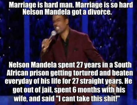 Marriage is so hard Nelson Mandela got divorce.