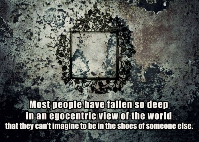 Most people have fallen so deep in egocetric view of the world that can't imagine to be in the shoes of someone else