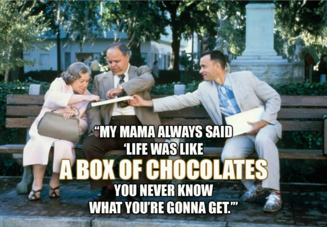 My mama always said Life was a box of chocolates..