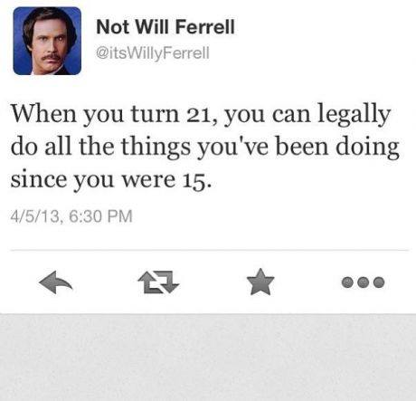 Not Will Ferrell - When you turn 21, you can legally do all the things you've been doing since you were 15
