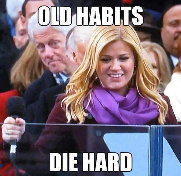 Old habits die hard - Bill Clinton
