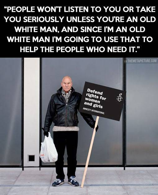 Patrick Stewart - People won't listen to you or take you seriously unless you're an old white man