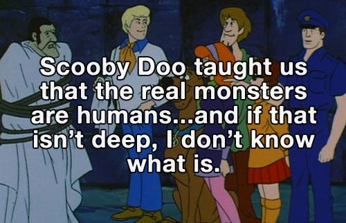 Scooby Doo taught as that the real monsters are humans
