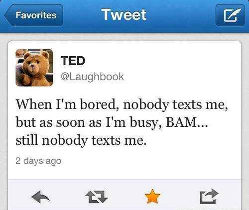 TED @Laughbook - When I'm bored, Noby texts me, but as soon as I'm busy, BAM ... still nobady texts me.