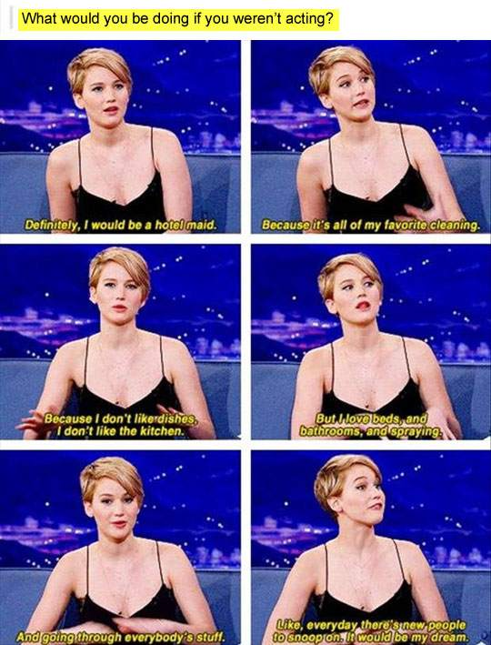What would you be doing if you weren't acting? Jennifer Lawrence