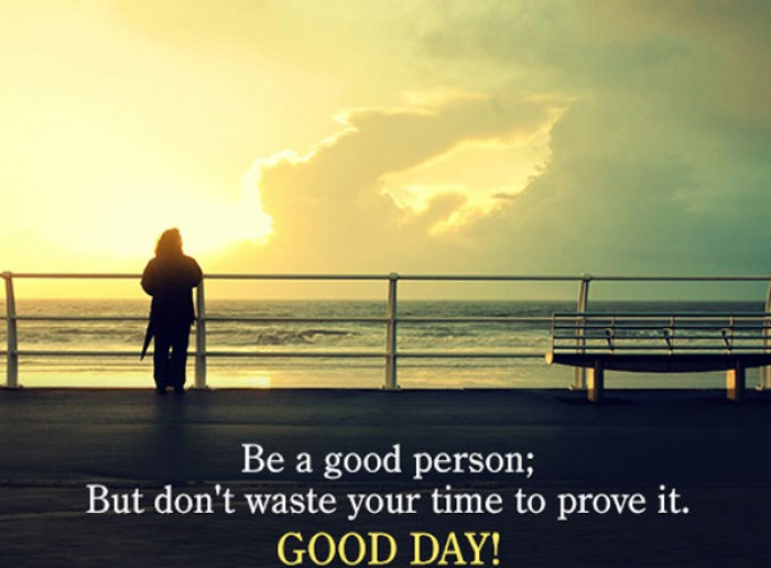 Be a good person; But don't waste your time to prove it.