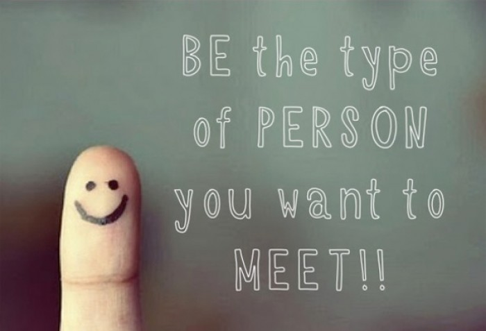 Be the type of person you want to meet!