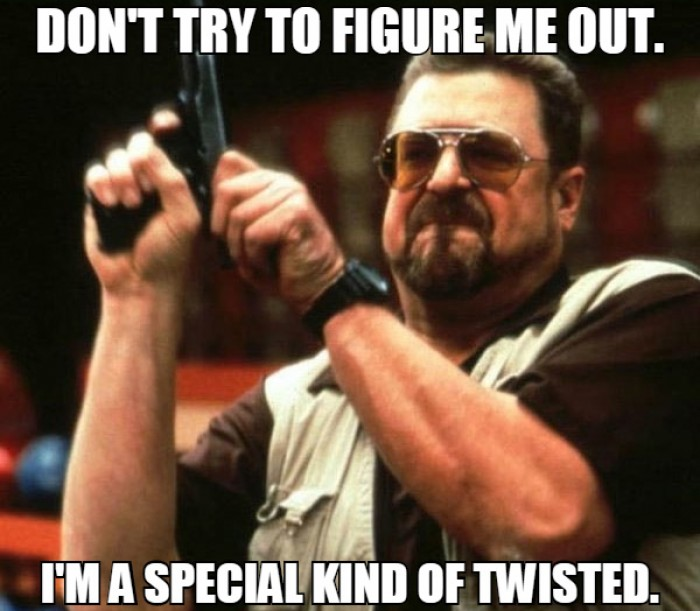 Don't try to figure me out. I'm a special kind of twisted.