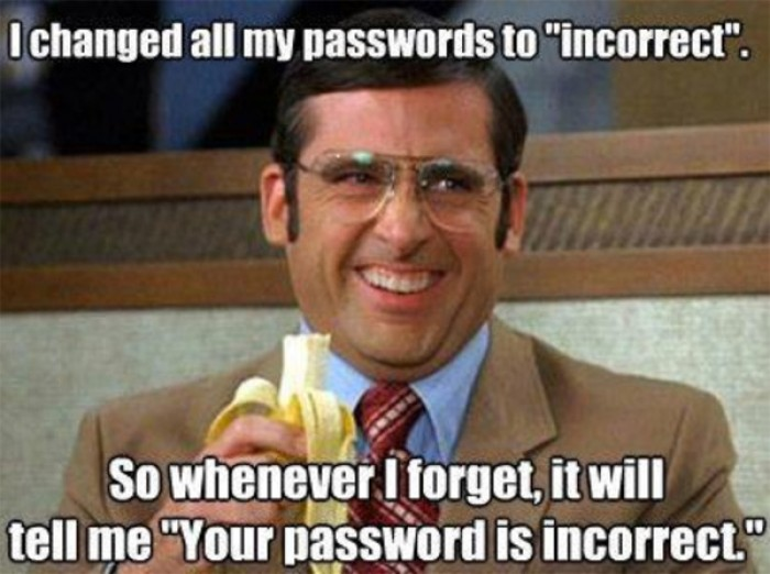 I changed my password to incorrect so whenever I forget...