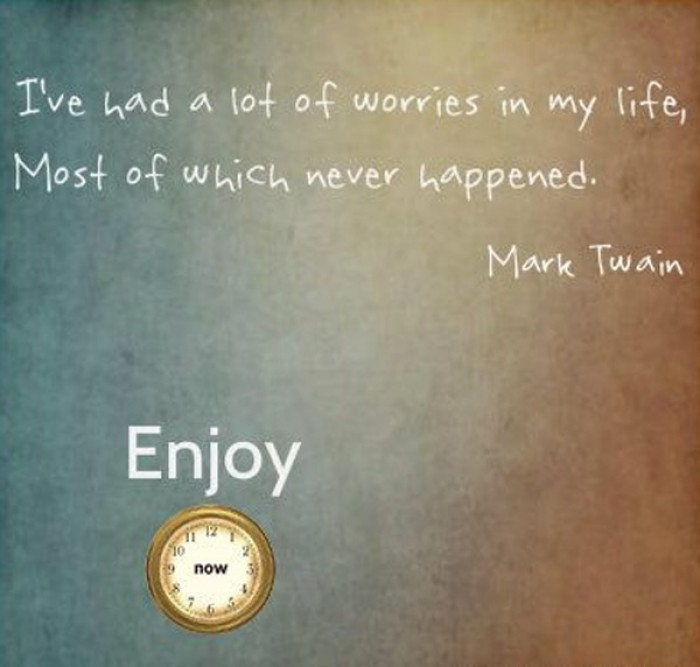 Mark Twain - I've had a lot of worries in my life, most of which never happened.