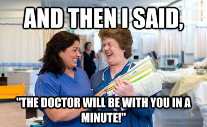 And then i said. The doctor will be with you in a minute.