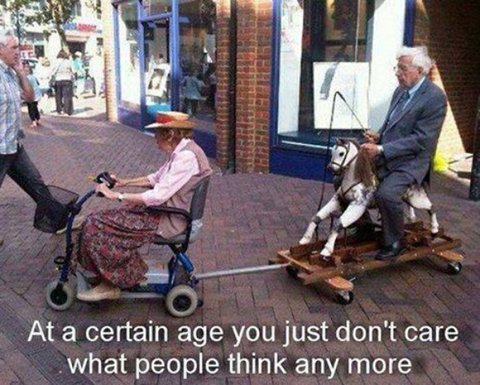 At a certain age you just don't care what people think any more.
