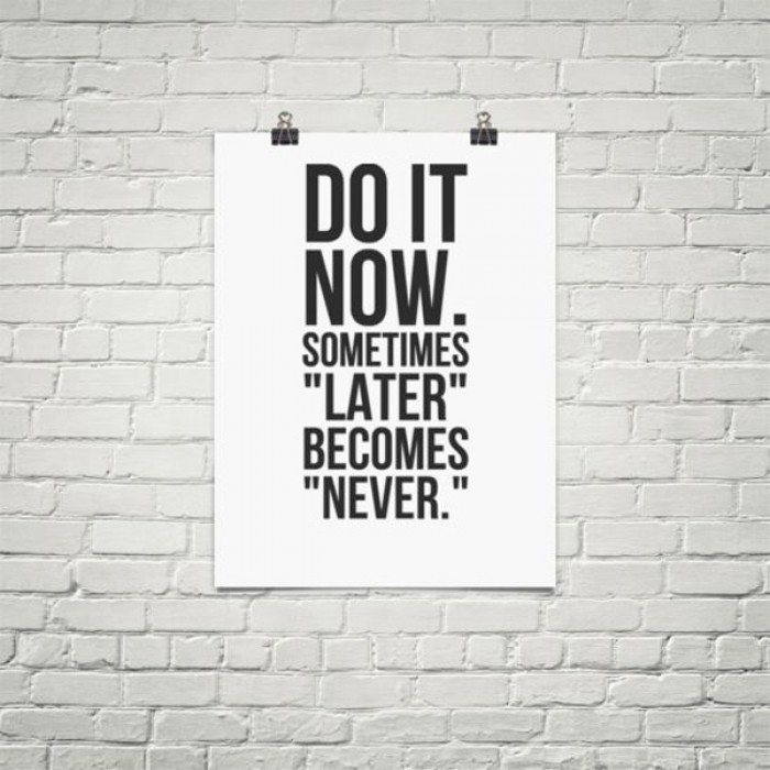 Do it now sometimes later becomes never.