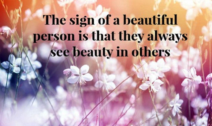 The sign of a beautiful person is that...