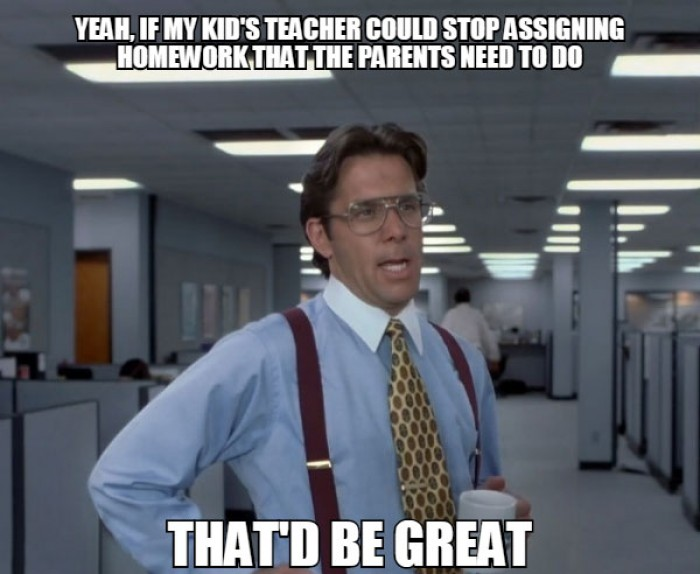 Yeah, if my kid's teacher could stop assigning homework that the parents need to do.