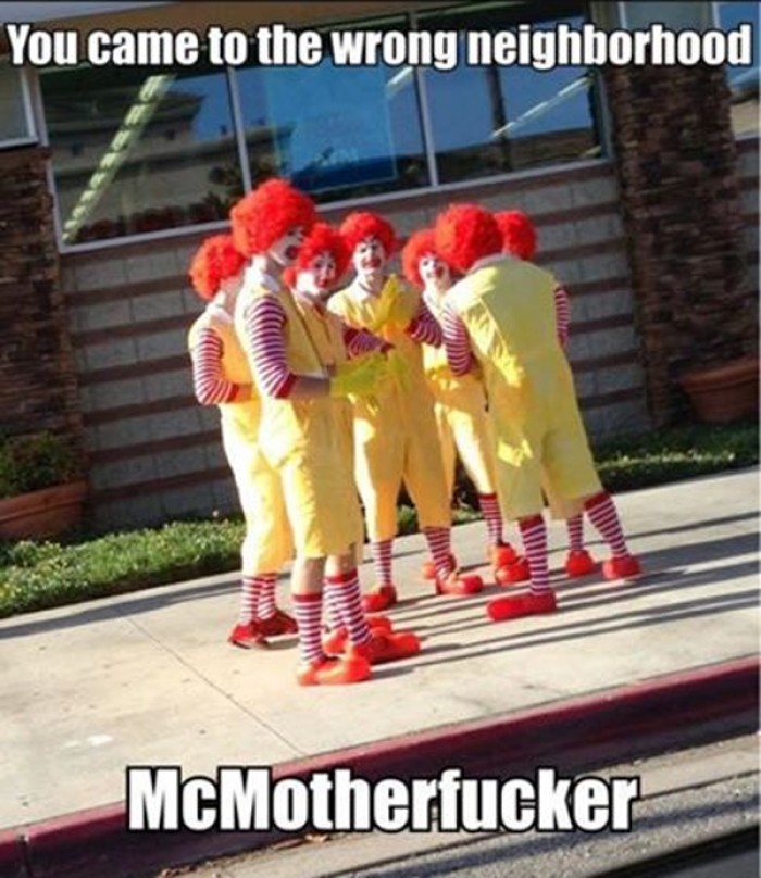 You came to the wrong neighborhood. McMF.