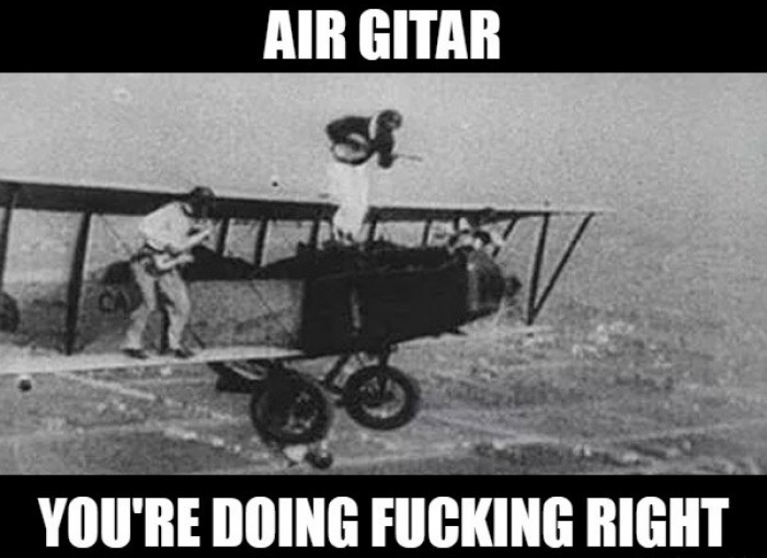 Air gitar, you're doing fu**ng right!!!