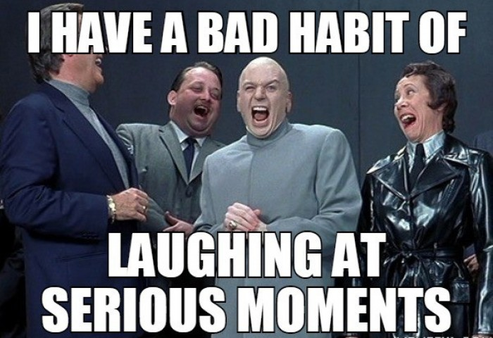 I have a bad habit of laughing at...
