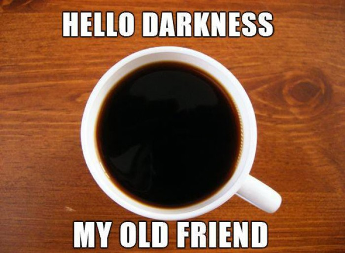 Hello darkness my old friend... Time for coffee