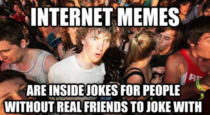 Internet memes are inside jokes for people without...