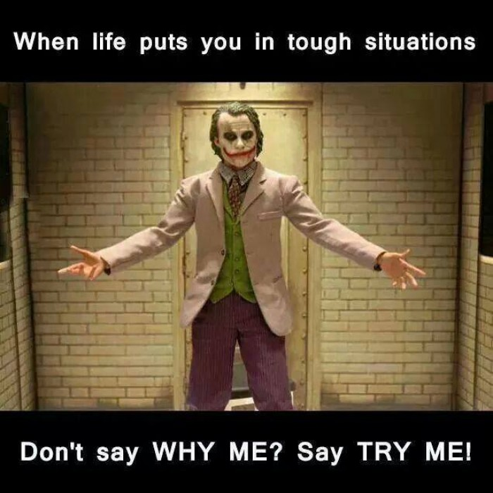 "When life puts you in tough situations, don't say ""Why me?"" Say ""Try me."""