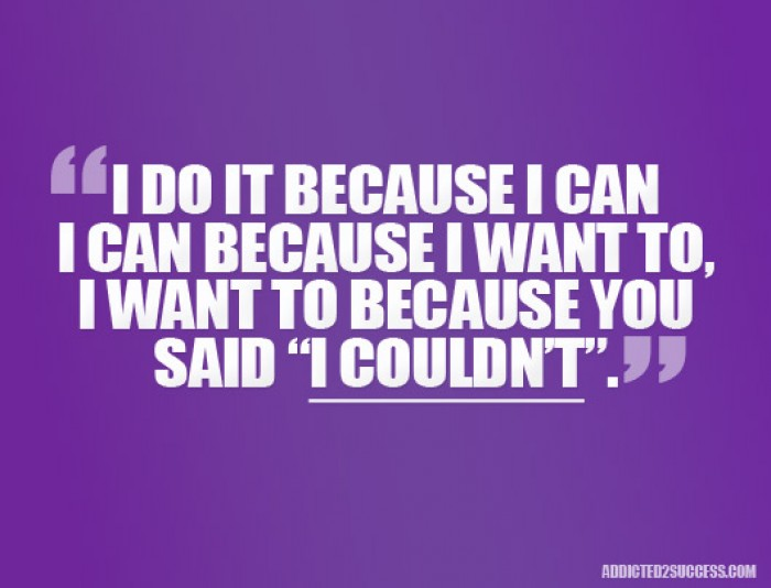 I do it because i can, I can because I want to, I want to because you said I couldn't. Quote!