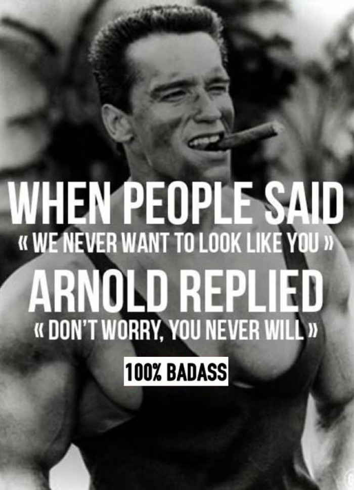 Arnold Schwarzenegger - Never want to look like you...