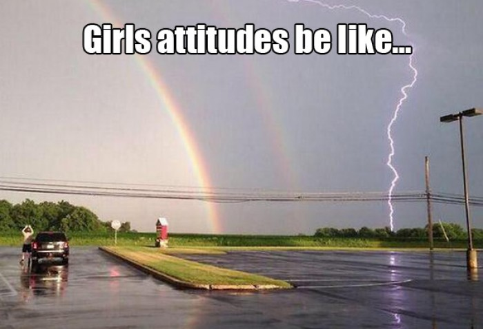 Girls attitudes be like...